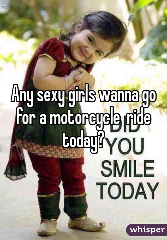 Any sexy girls wanna go for a motorcycle  ride today?