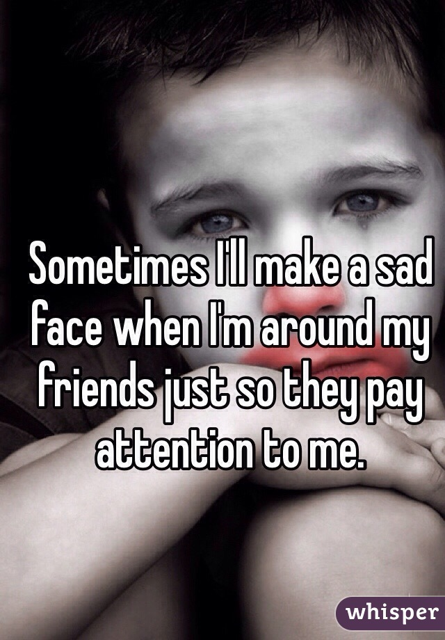 Sometimes I'll make a sad face when I'm around my friends just so they pay attention to me.