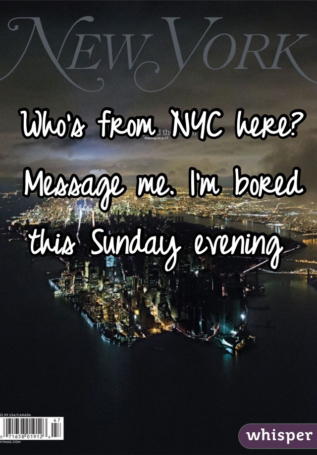 Who's from NYC here? Message me. I'm bored this Sunday evening