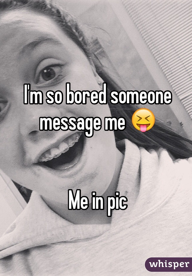 I'm so bored someone message me 😝   Me in pic