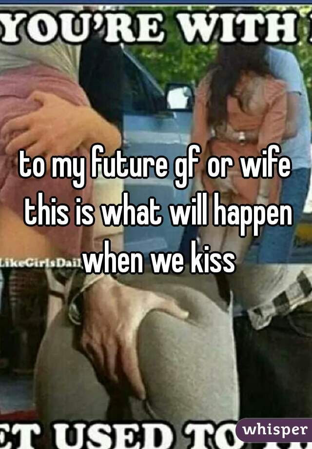 to my future gf or wife this is what will happen when we kiss