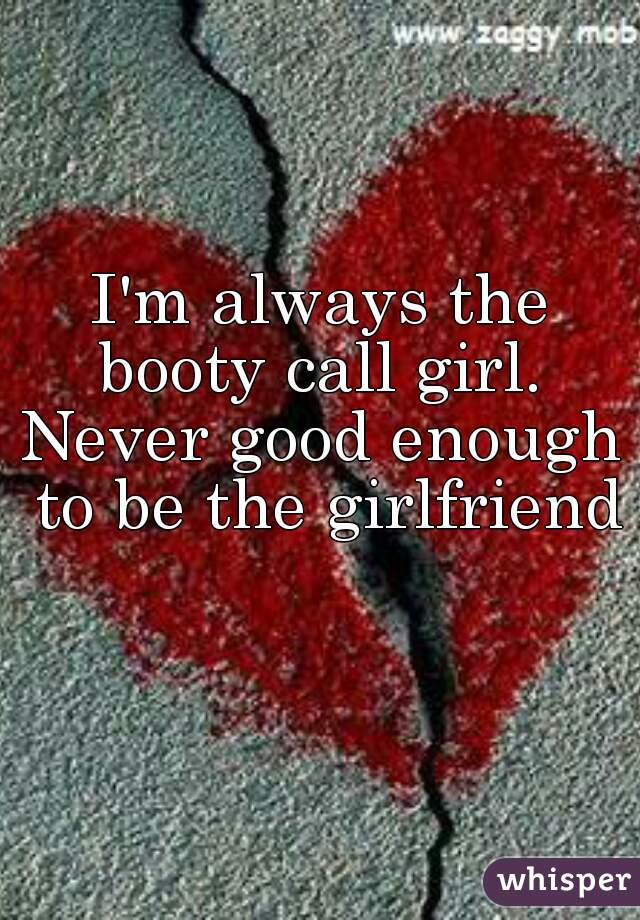 I'm always the booty call girl.  Never good enough to be the girlfriend