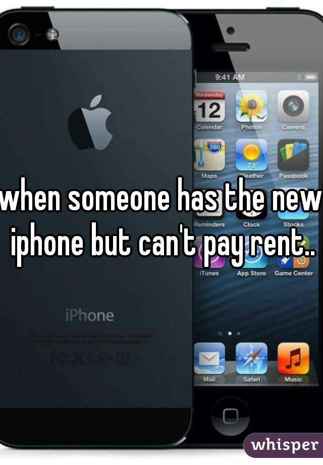 when someone has the new iphone but can't pay rent..