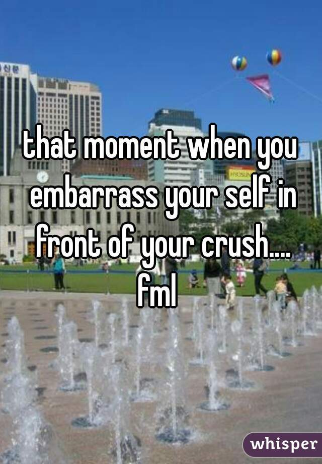 that moment when you embarrass your self in front of your crush.... fml