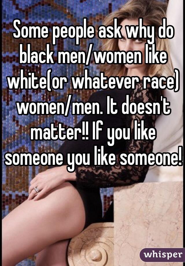 Some people ask why do black men/women like white(or whatever race) women/men. It doesn't matter!! If you like someone you like someone!