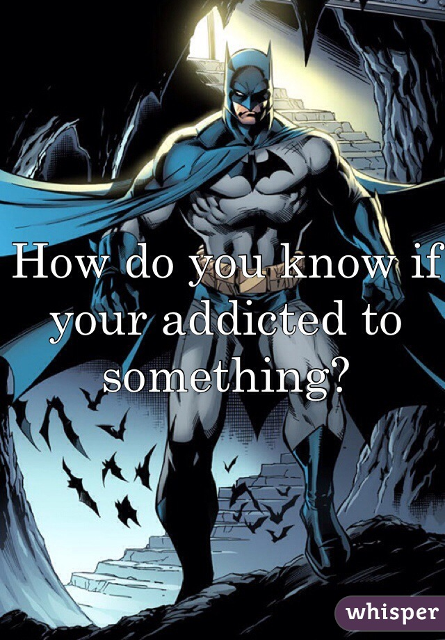 How do you know if your addicted to something?