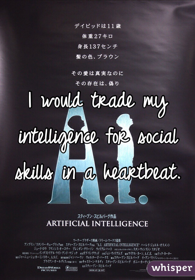 I would trade my intelligence for social skills in a heartbeat.