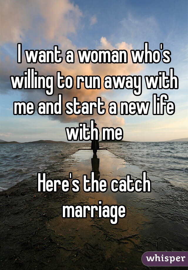 I want a woman who's willing to run away with me and start a new life with me  Here's the catch  marriage