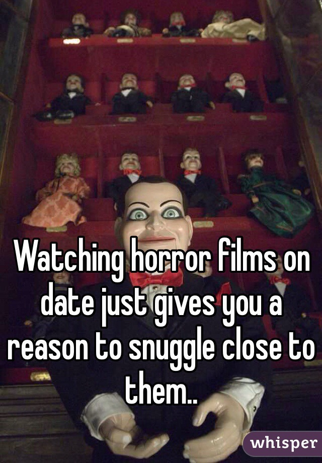 Watching horror films on date just gives you a reason to snuggle close to them..