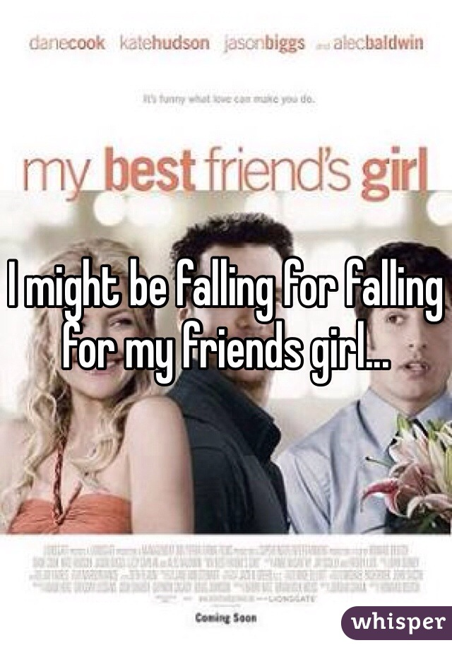 I might be falling for falling for my friends girl...