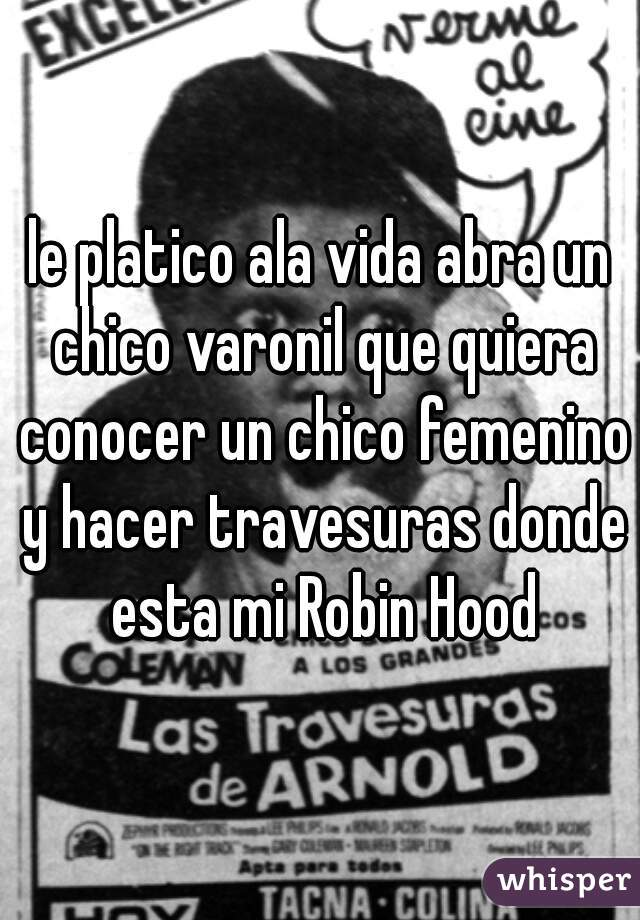 le platico ala vida abra un chico varonil que quiera conocer un chico femenino y hacer travesuras donde esta mi Robin Hood