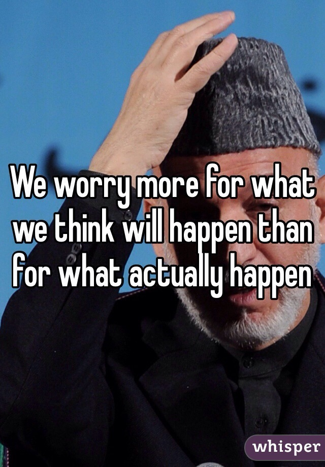 We worry more for what we think will happen than for what actually happen