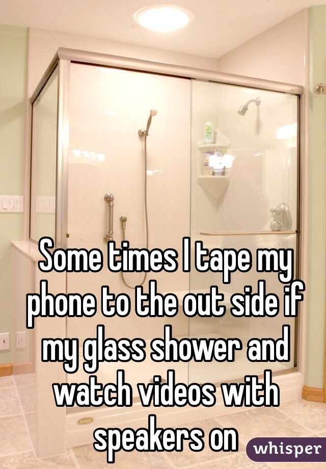 Some times I tape my phone to the out side if my glass shower and watch videos with speakers on