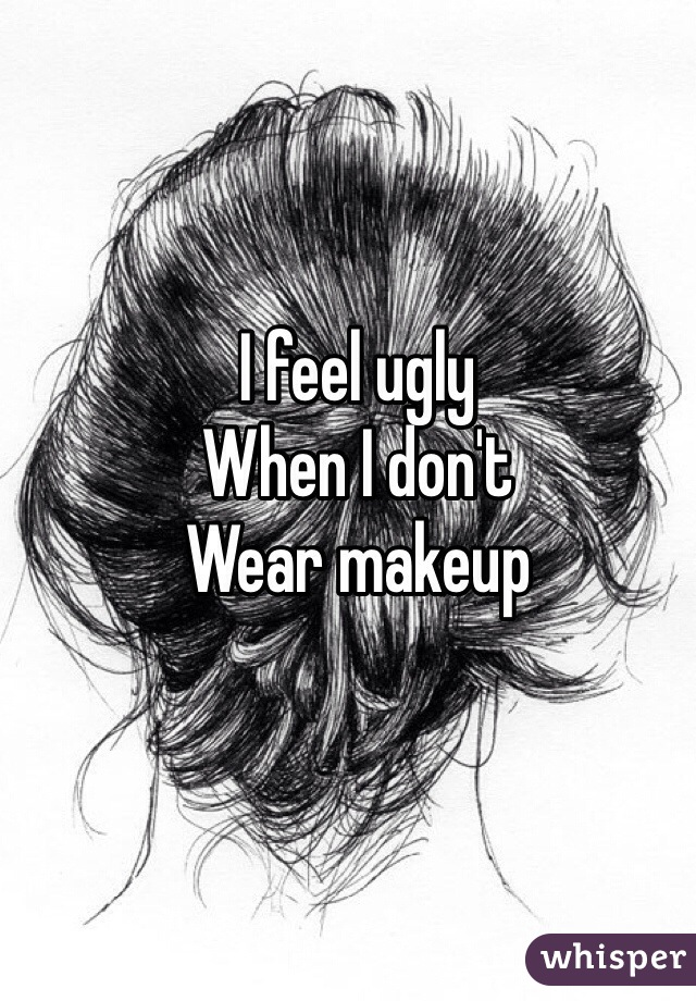 I feel ugly  When I don't  Wear makeup