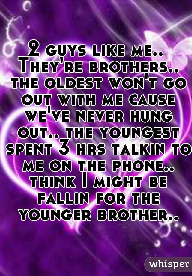 2 guys like me.. They're brothers.. the oldest won't go out with me cause we've never hung out.. the youngest spent 3 hrs talkin to me on the phone.. think I might be fallin for the younger brother..