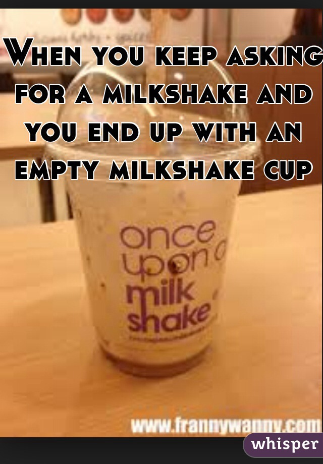 When you keep asking for a milkshake and you end up with an empty milkshake cup