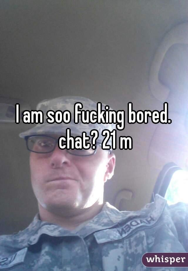 I am soo fucking bored. chat? 21 m