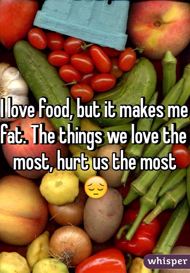 I love food, but it makes me fat. The things we love the most, hurt us the most 😔