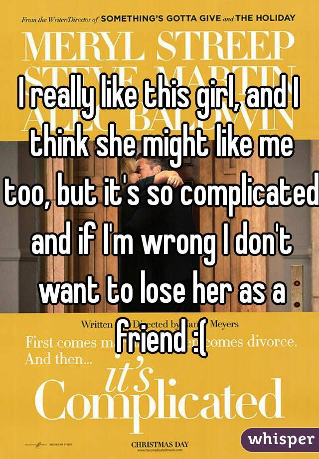 I really like this girl, and I think she might like me too, but it's so complicated and if I'm wrong I don't want to lose her as a friend :(