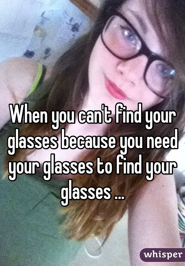 When you can't find your glasses because you need your glasses to find your glasses ...