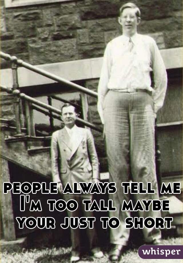 people always tell me I'm too tall maybe your just to short