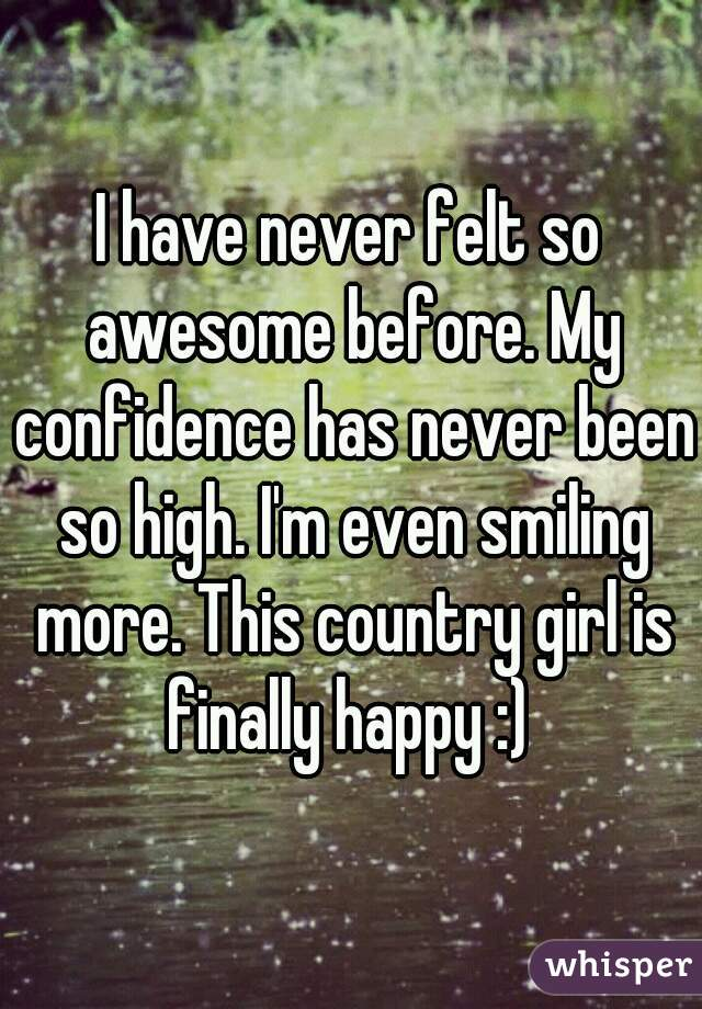 I have never felt so awesome before. My confidence has never been so high. I'm even smiling more. This country girl is finally happy :)