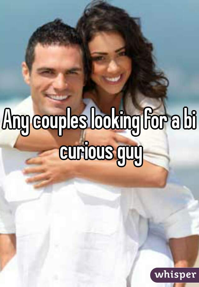 Any couples looking for a bi curious guy