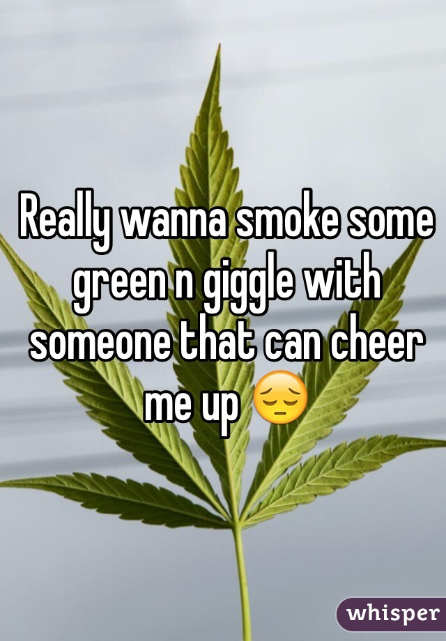 Really wanna smoke some green n giggle with someone that can cheer me up 😔
