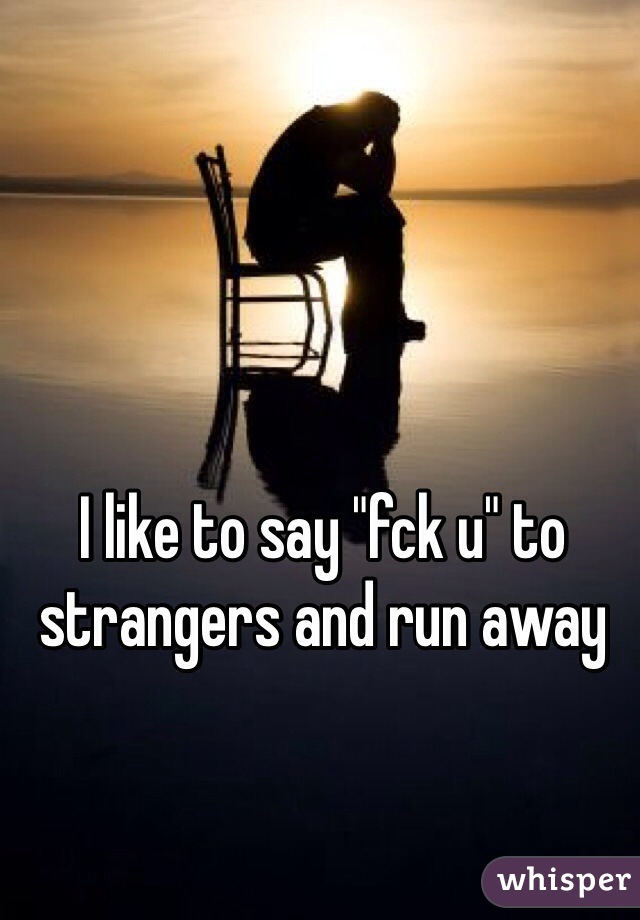 "I like to say ""fck u"" to strangers and run away"