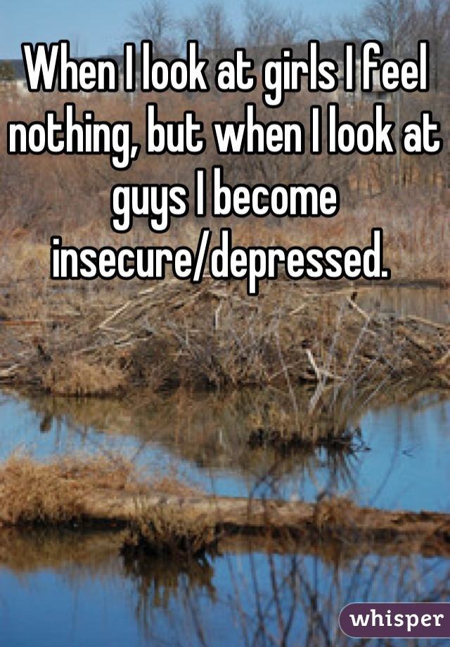 When I look at girls I feel nothing, but when I look at guys I become insecure/depressed.