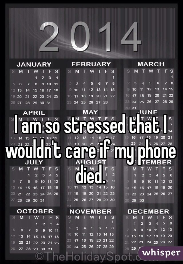 I am so stressed that I wouldn't care if my phone died.
