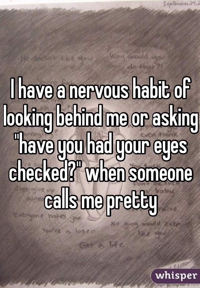"I have a nervous habit of looking behind me or asking ""have you had your eyes checked?"" when someone calls me pretty"