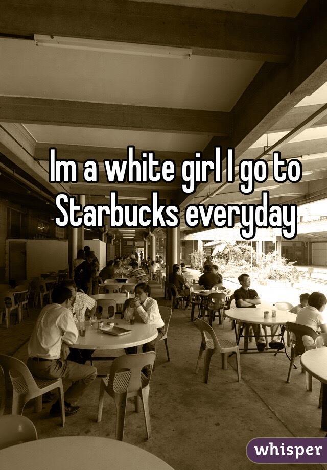 Im a white girl I go to Starbucks everyday
