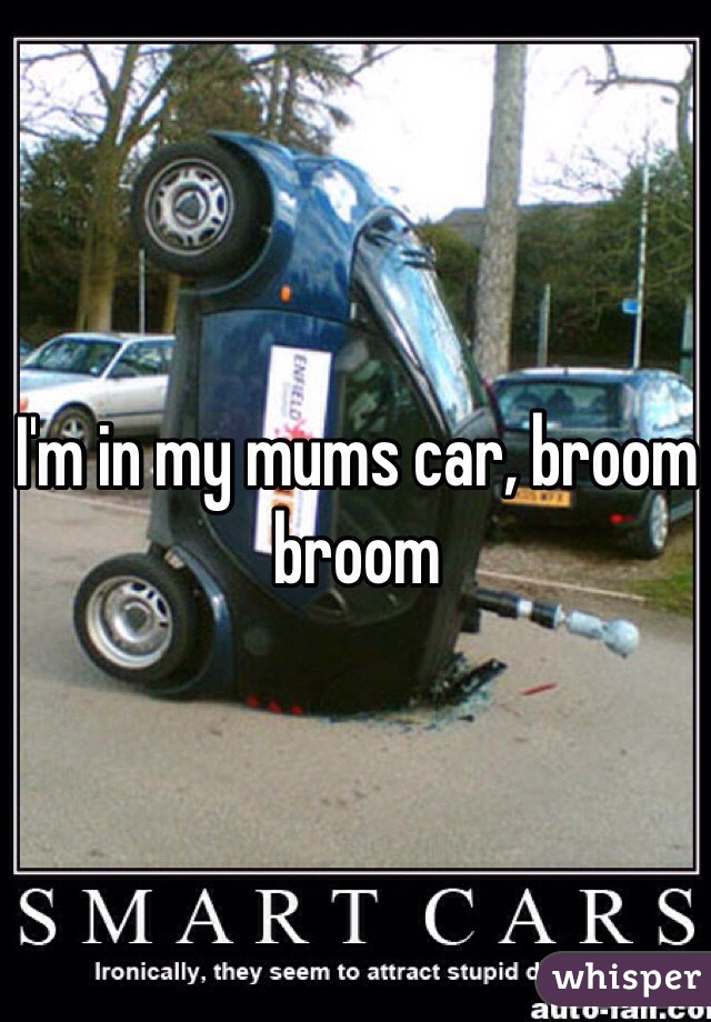 I'm in my mums car, broom broom