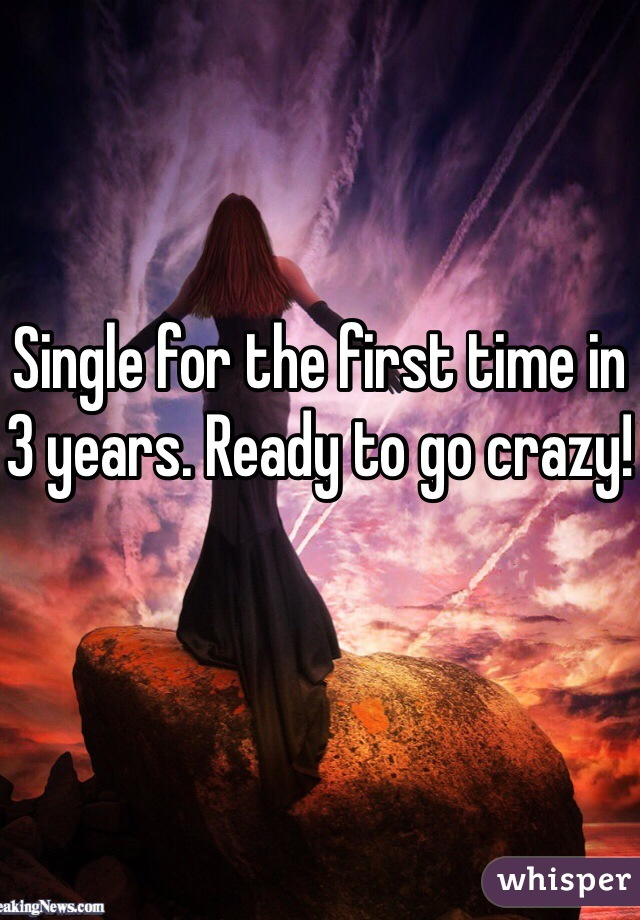 Single for the first time in 3 years. Ready to go crazy!