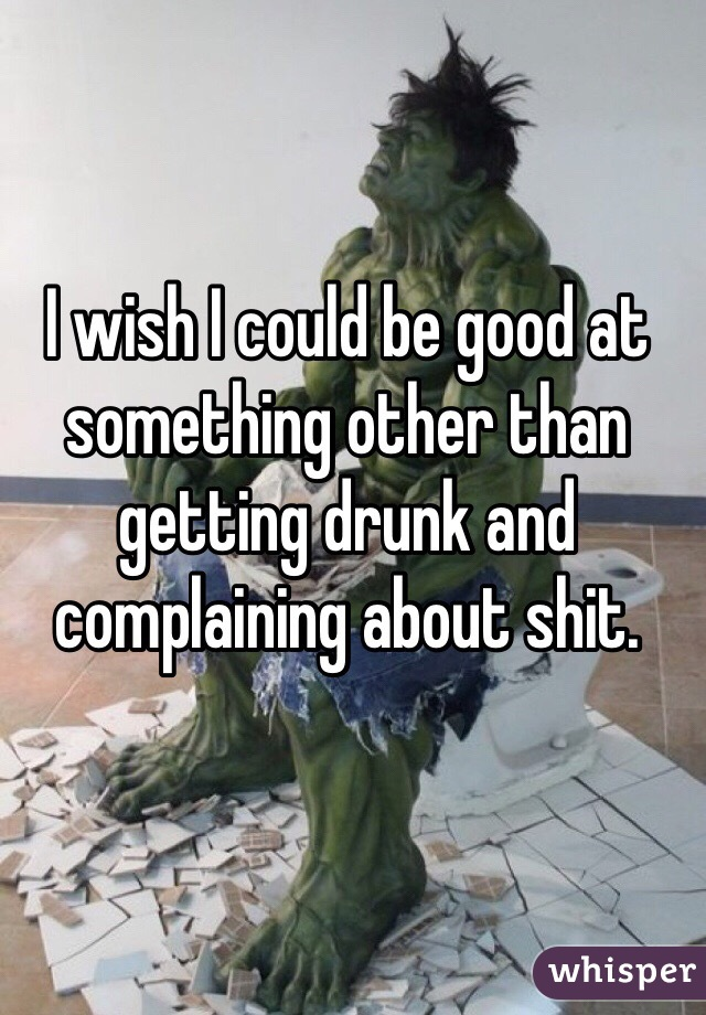 I wish I could be good at something other than getting drunk and complaining about shit.