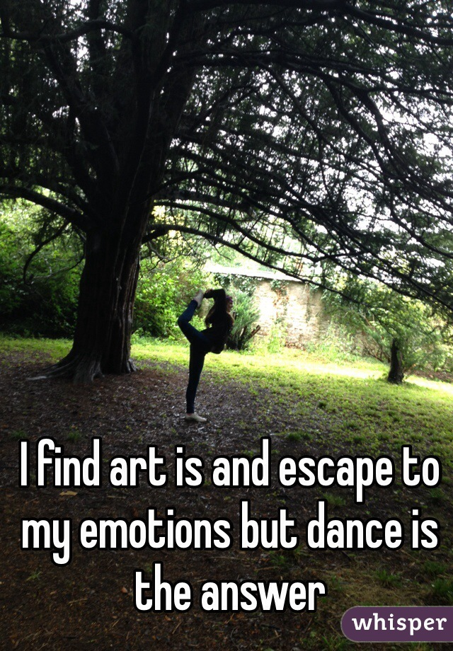 I find art is and escape to my emotions but dance is the answer