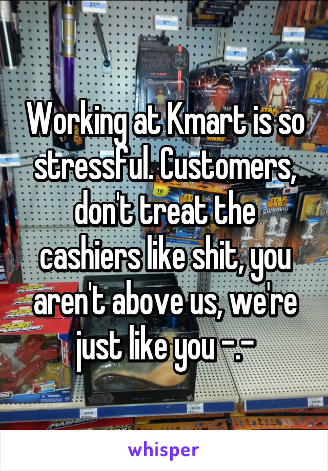 Working at Kmart is so stressful. Customers, don't treat the cashiers like shit, you aren't above us, we're just like you -.-