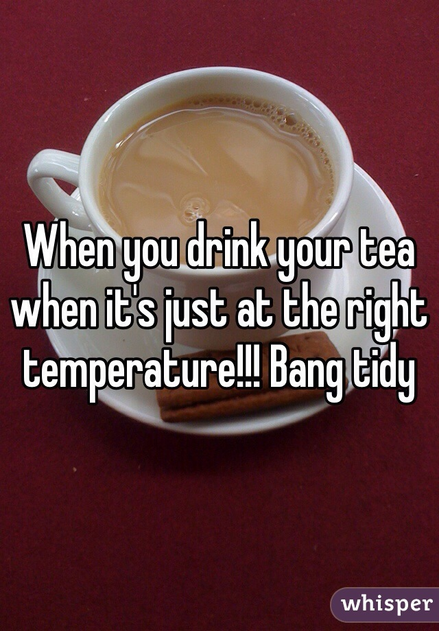 When you drink your tea when it's just at the right temperature!!! Bang tidy
