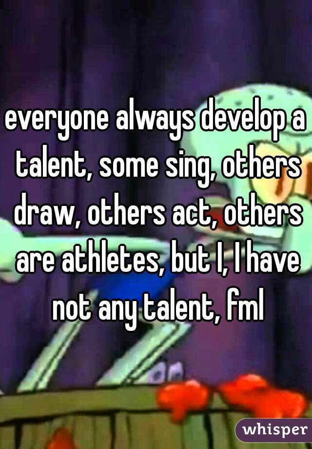 everyone always develop a talent, some sing, others draw, others act, others are athletes, but I, I have not any talent, fml