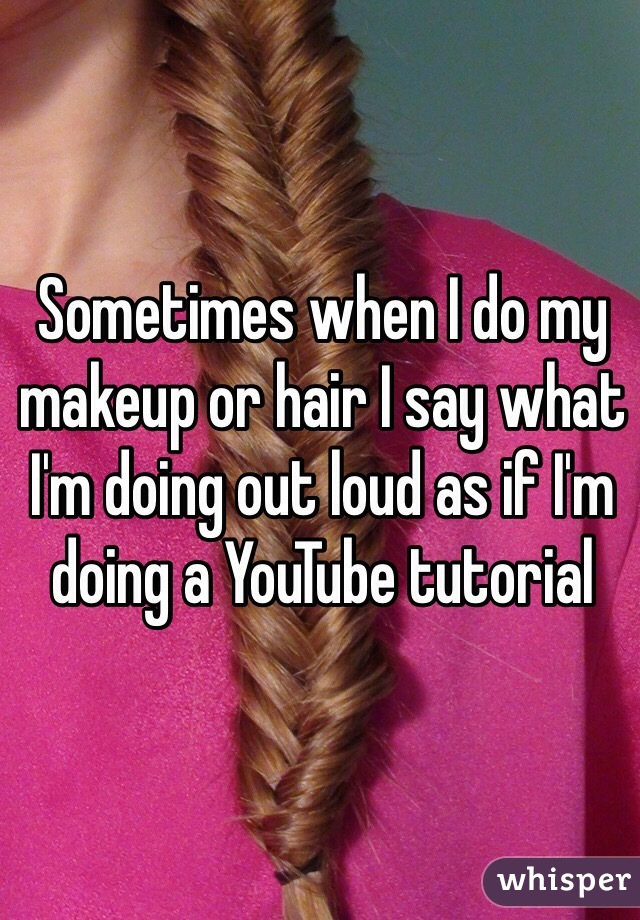 Sometimes when I do my makeup or hair I say what I'm doing out loud as if I'm doing a YouTube tutorial