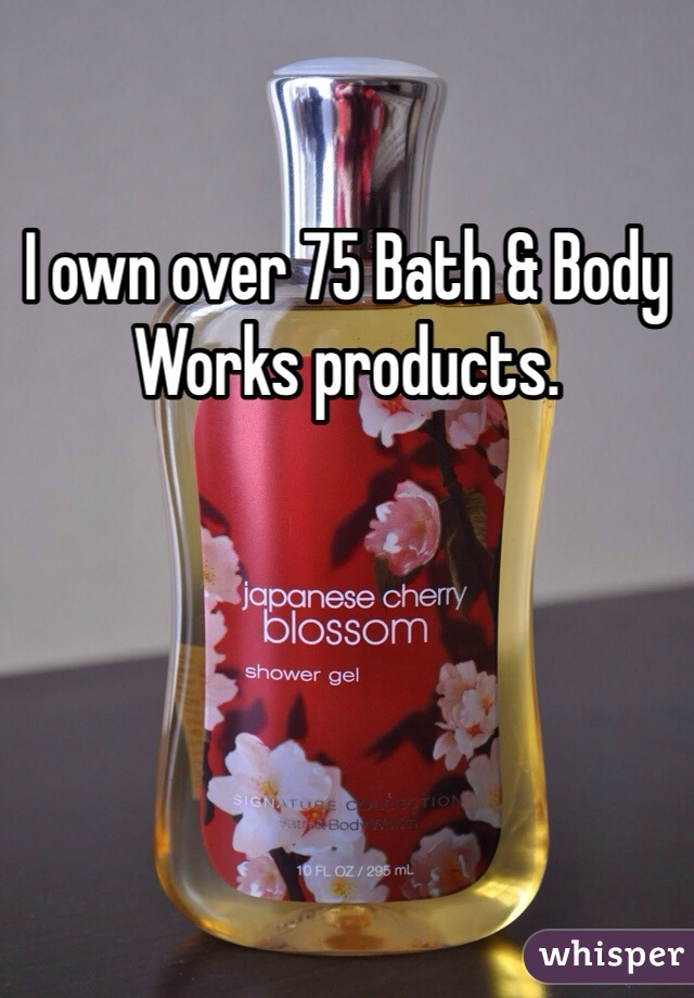 I own over 75 Bath & Body Works products.