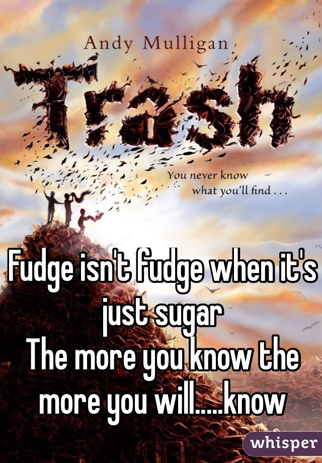 Fudge isn't fudge when it's just sugar  The more you know the more you will.....know
