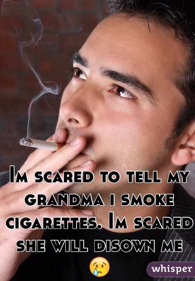 Im scared to tell my grandma i smoke cigarettes. Im scared she will disown me 😢