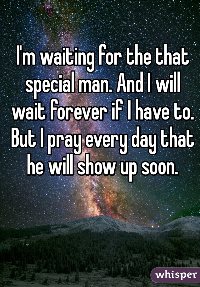 I'm waiting for the that special man. And I will wait forever if I have to. But I pray every day that he will show up soon.