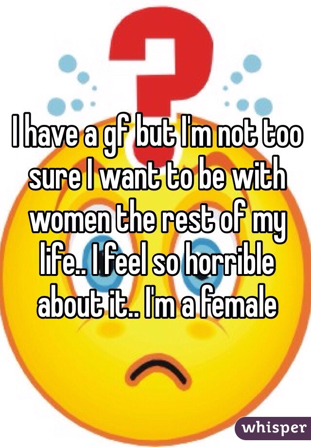 I have a gf but I'm not too sure I want to be with women the rest of my life.. I feel so horrible about it.. I'm a female