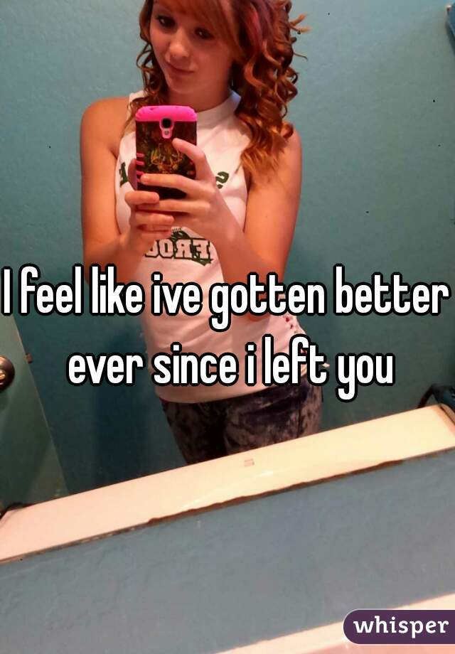 I feel like ive gotten better ever since i left you