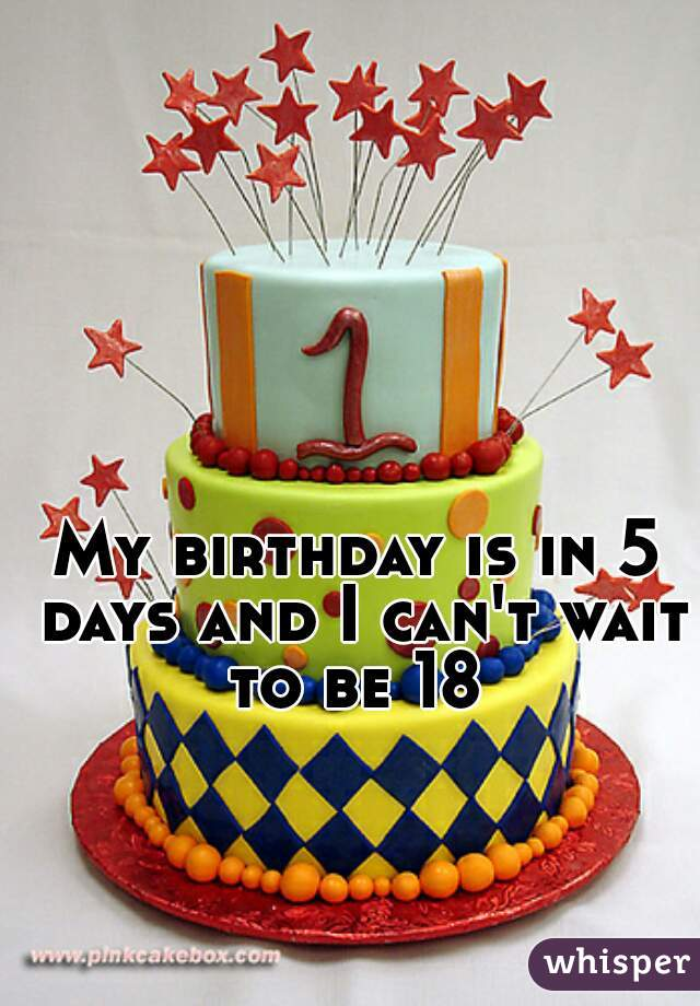 My birthday is in 5 days and I can't wait to be 18