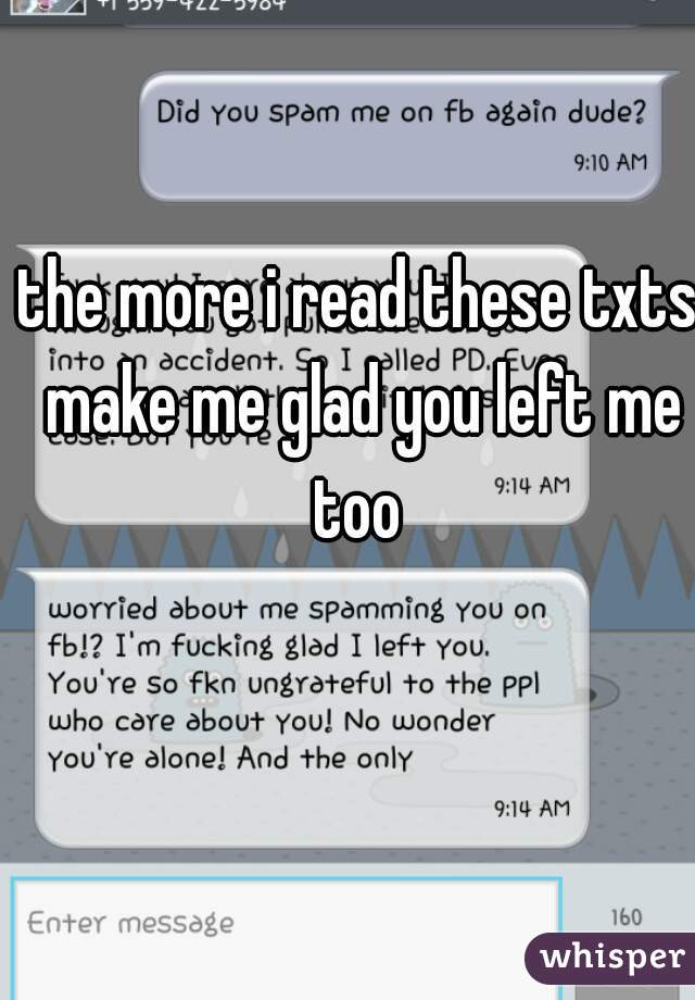 the more i read these txts make me glad you left me too