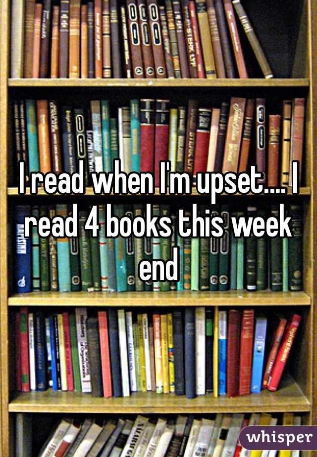 I read when I'm upset.... I read 4 books this week end